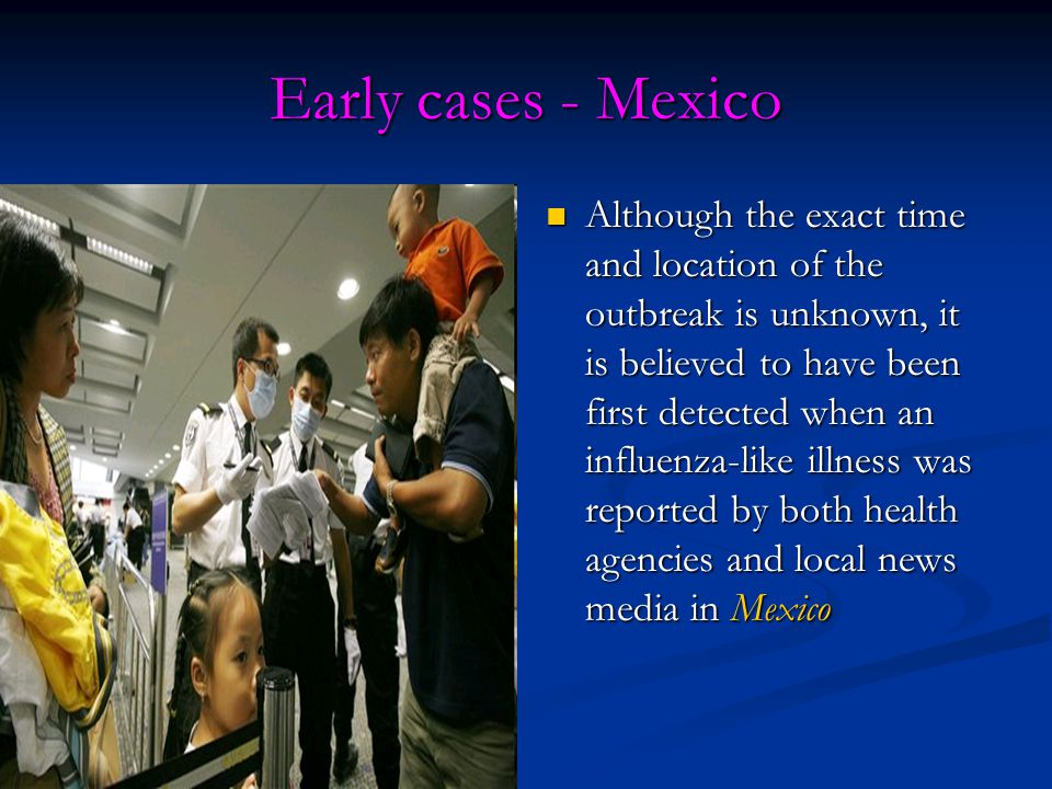 Early cases - Mexico Although the exact time and location of the outbreak is unknown, it is believed to have been first detected when an influenza-like illness was reported by both health agencies and local news media in Mexico Although the exact time and location of the outbreak is unknown, it is believed to have been first detected when an influenza-like illness was reported by both health agencies and local news media in Mexico
