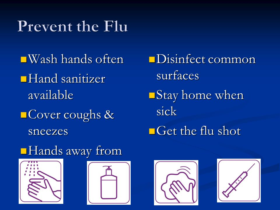 Wash hands often Wash hands often Hand sanitizer available Hand sanitizer available Cover coughs & sneezes Cover coughs & sneezes Hands away from face Hands away from face Disinfect common surfaces Disinfect common surfaces Stay home when sick Stay home when sick Get the flu shot Get the flu shot