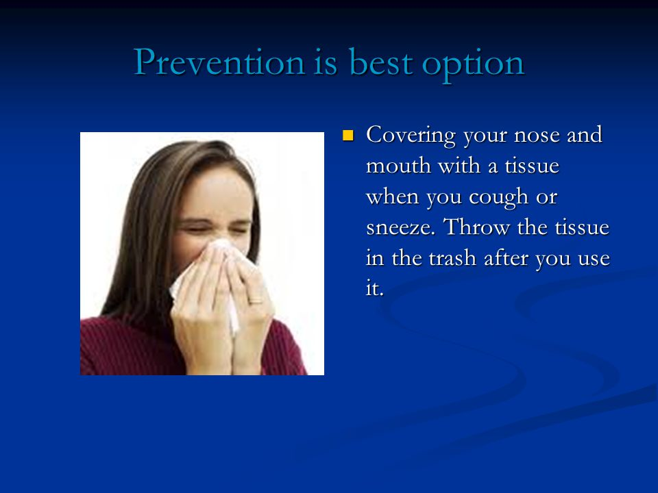 Prevention is best option Covering your nose and mouth with a tissue when you cough or sneeze.