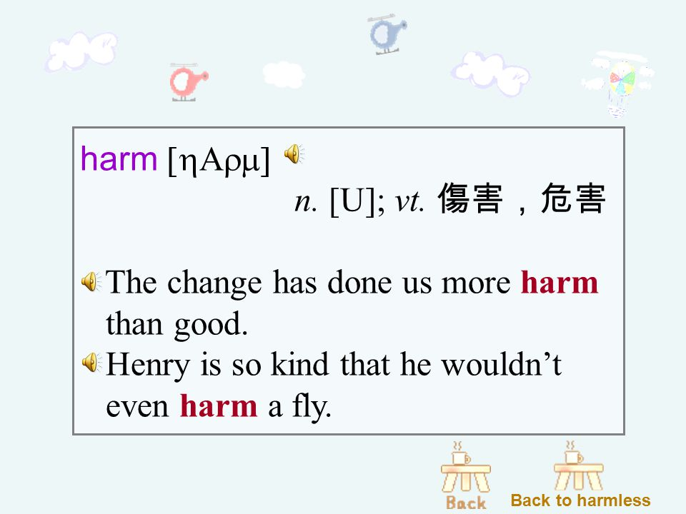 harm [hArm] n. [U]; vt. 傷害,危害 The change has done us more harm than good.