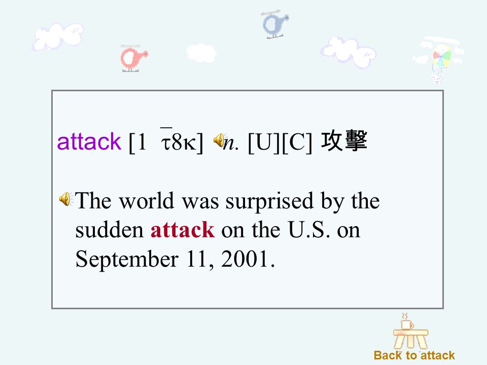 attack [1`t8k] n. [U][C] 攻擊 The world was surprised by the sudden attack on the U.S.