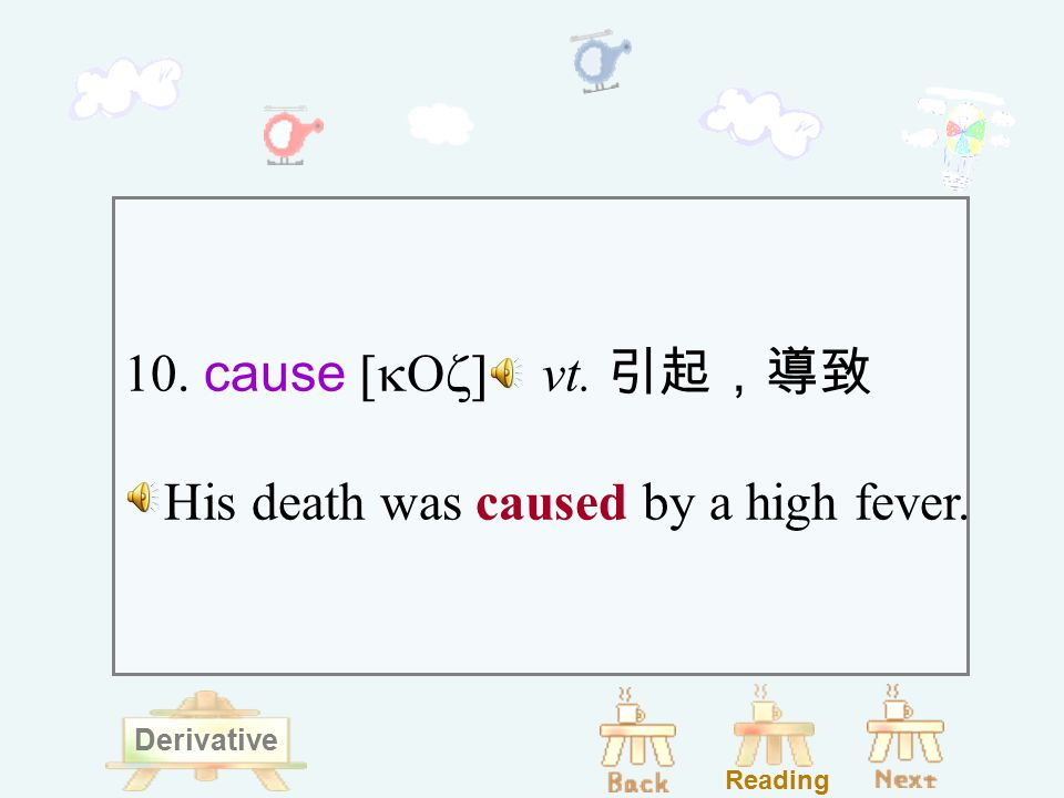10. cause [kOz] vt. 引起,導致 His death was caused by a high fever. Reading Derivative