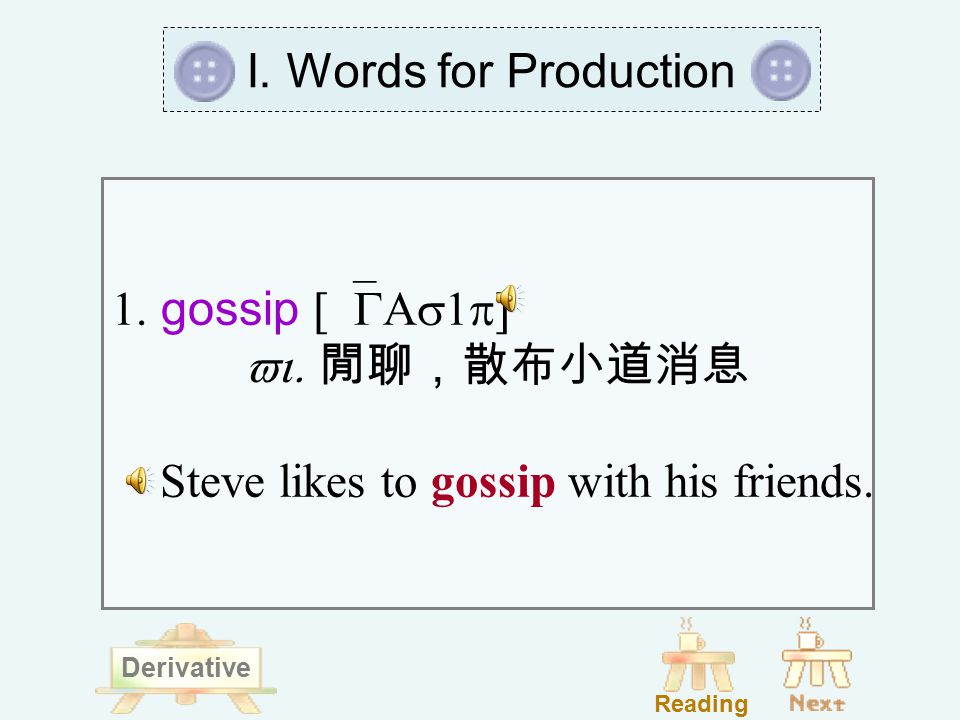 1. gossip [`GAs1p]  vi. 閒聊,散布小道消息 Steve likes to gossip with his friends.