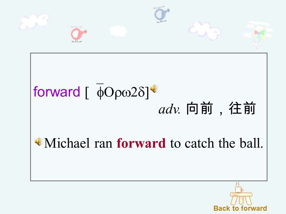 forward [`fOrw2d] adv. 向前,往前 Michael ran forward to catch the ball. Back to forward
