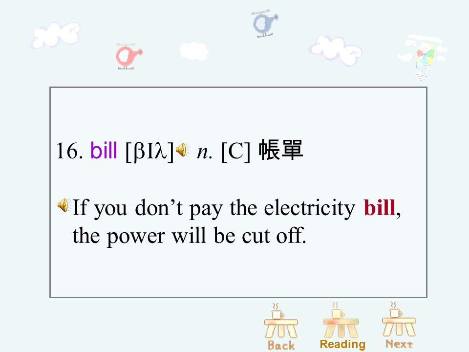 16. bill [bIl] n. [C] 帳單 If you don't pay the electricity bill, the power will be cut off. Reading