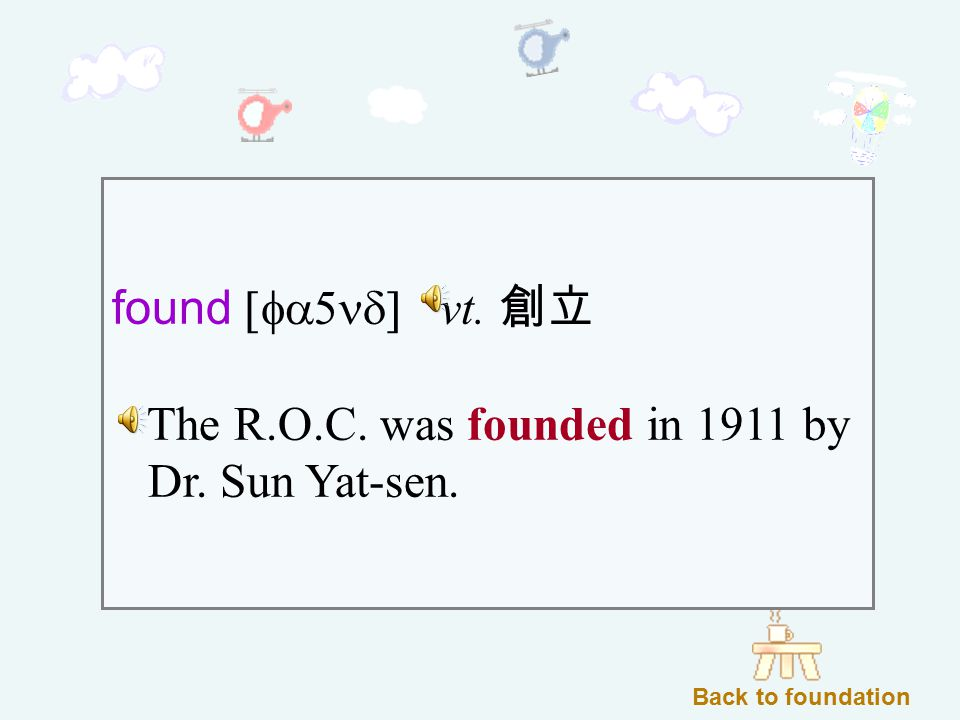 found [fa5nd] vt. 創立 The R.O.C. was founded in 1911 by Dr. Sun Yat-sen. Back to foundation
