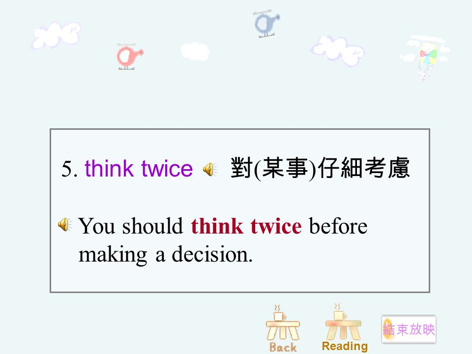 5. think twice 對 ( 某事 ) 仔細考慮 You should think twice before making a decision. Reading 結束放映