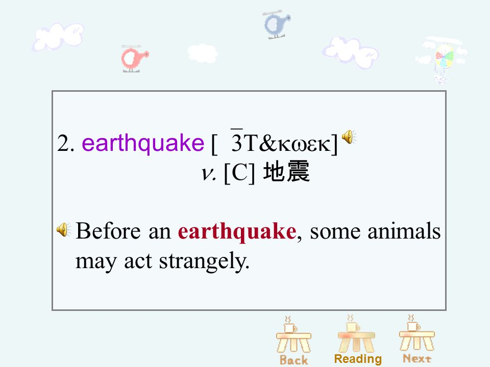 2. earthquake [`3T&kwek]  n. [ C] 地震 Before an earthquake, some animals may act strangely. Reading