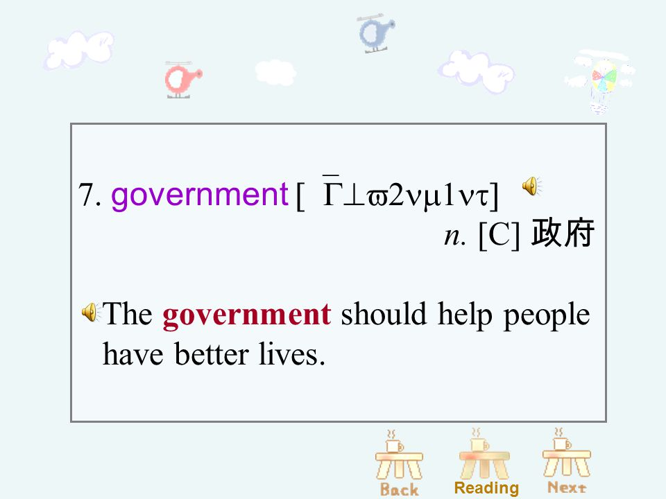 7. government [`G^v2nm1nt] n. [C] 政府 The government should help people have better lives. Reading