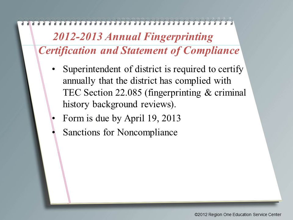 2012-2013 Annual Fingerprinting Certification and Statement of Compliance Superintendent of district is required to certify annually that the district has complied with TEC Section 22.085 (fingerprinting & criminal history background reviews).