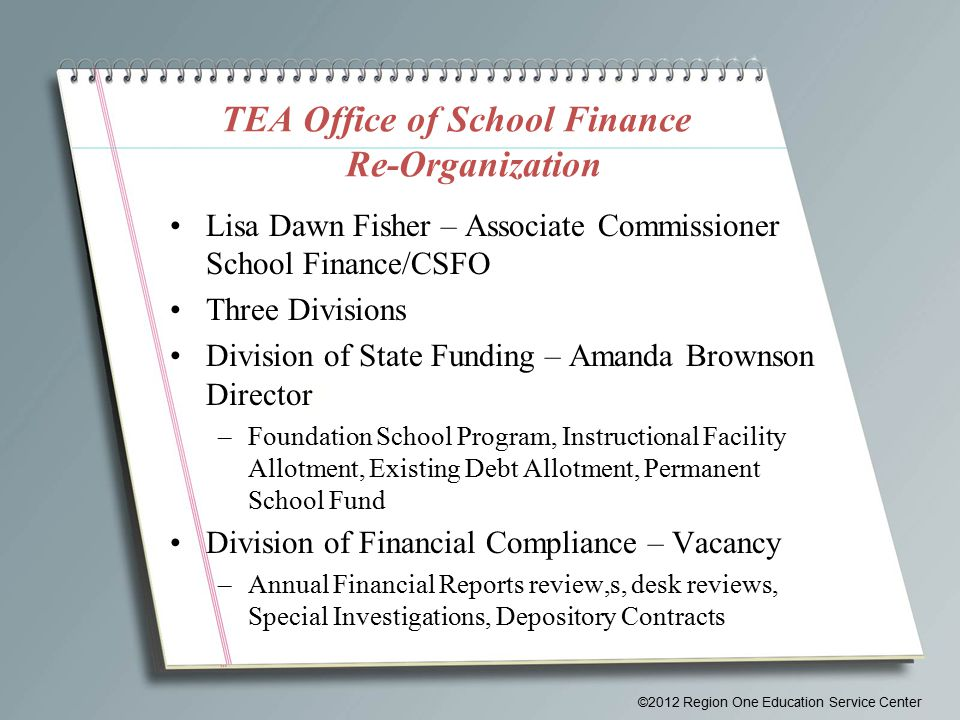 TEA Office of School Finance Re-Organization Lisa Dawn Fisher – Associate Commissioner School Finance/CSFO Three Divisions Division of State Funding – Amanda Brownson Director –Foundation School Program, Instructional Facility Allotment, Existing Debt Allotment, Permanent School Fund Division of Financial Compliance – Vacancy –Annual Financial Reports review,s, desk reviews, Special Investigations, Depository Contracts ©2012 Region One Education Service Center