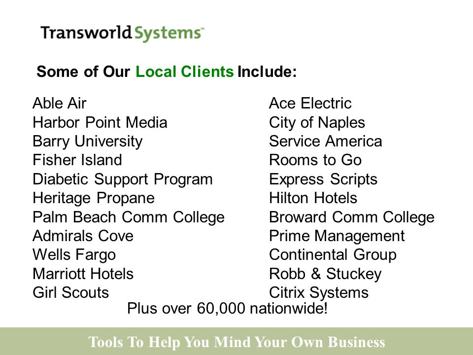 Tools To Help You Mind Your Own Business Able AirAce Electric Harbor Point Media City of Naples Barry UniversityService America Fisher IslandRooms to Go Diabetic Support ProgramExpress Scripts Heritage PropaneHilton Hotels Palm Beach Comm CollegeBroward Comm College Admirals CovePrime Management Wells FargoContinental Group Marriott HotelsRobb & Stuckey Girl ScoutsCitrix Systems Plus over 60,000 nationwide.