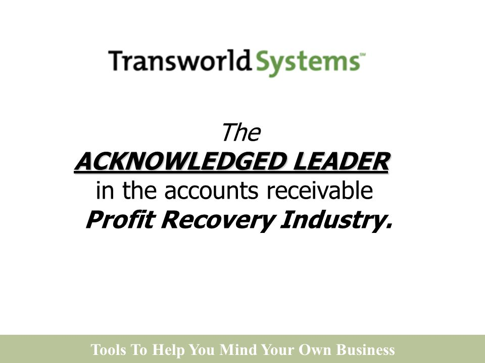 Tools To Help You Mind Your Own Business ACKNOWLEDGED LEADER The ACKNOWLEDGED LEADER in the accounts receivable Profit Recovery Industry.