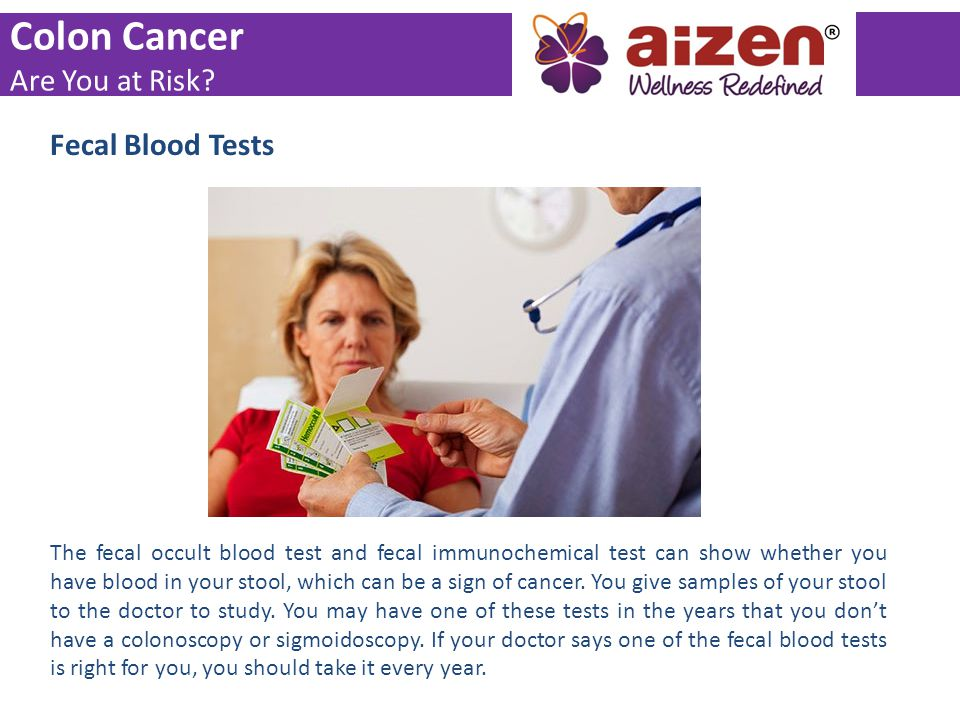 Fecal Blood Tests The fecal occult blood test and fecal immunochemical test can show whether you have blood in your stool, which can be a sign of canc