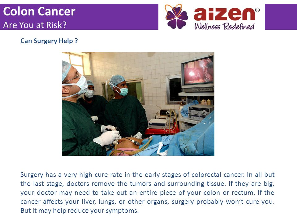 Can Surgery Help ? Surgery has a very high cure rate in the early stages of colorectal cancer. In all but the last stage, doctors remove the tumors an