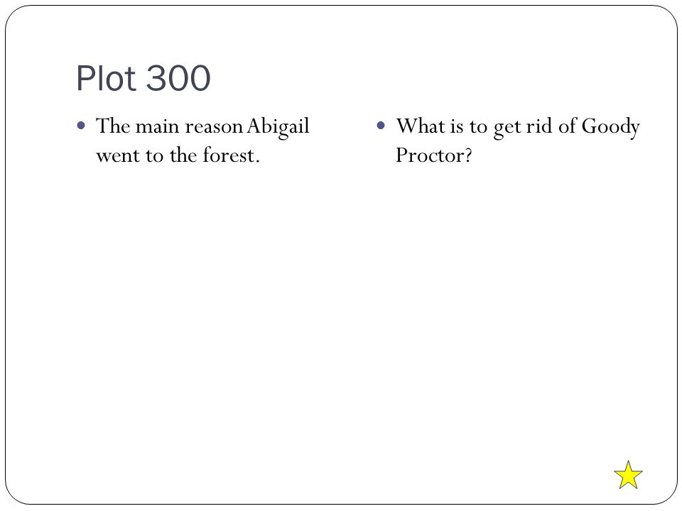 Plot 300 The main reason Abigail went to the forest. What is to get rid of Goody Proctor?