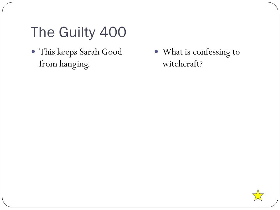 The Guilty 400 This keeps Sarah Good from hanging. What is confessing to witchcraft?