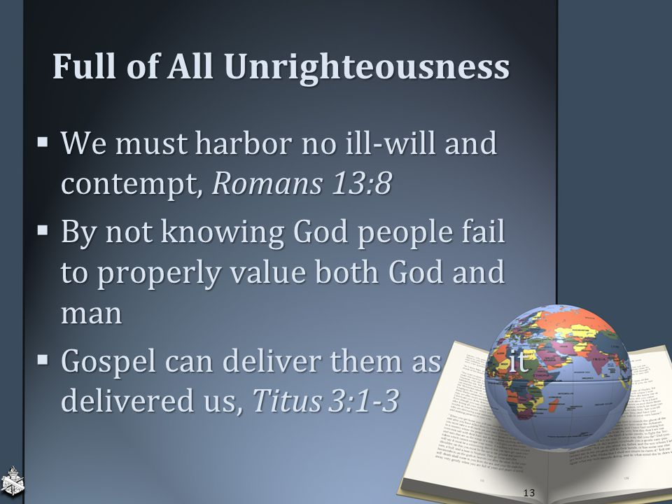 Full of All Unrighteousness  We must harbor no ill-will and contempt, Romans 13:8  By not knowing God people fail to properly value both God and man  Gospel can deliver them as it delivered us, Titus 3:1-3 13