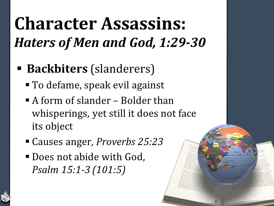 Character Assassins: Haters of Men and God, 1:29-30  Backbiters (slanderers)  To defame, speak evil against  A form of slander – Bolder than whisperings, yet still it does not face its object  Causes anger, Proverbs 25:23  Does not abide with God, Psalm 15:1-3 (101:5) 6
