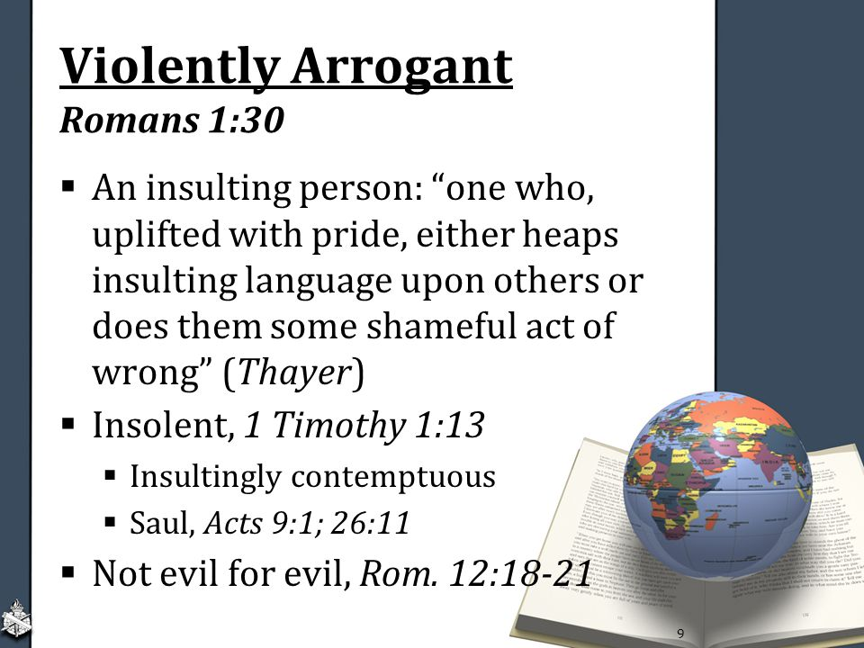 Violently Arrogant Romans 1:30  An insulting person: one who, uplifted with pride, either heaps insulting language upon others or does them some shameful act of wrong (Thayer)  Insolent, 1 Timothy 1:13  Insultingly contemptuous  Saul, Acts 9:1; 26:11  Not evil for evil, Rom.