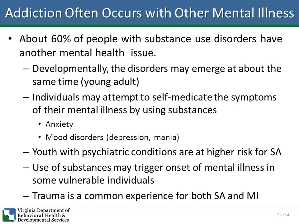 Slide 4 Addiction Often Occurs with Other Mental Illness About 60% of people with substance use disorders have another mental health issue.