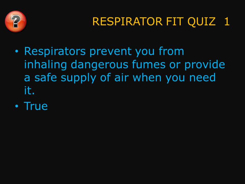 RESPIRATOR FIT QUIZ 1 Respirators prevent you from inhaling dangerous fumes or provide a safe supply of air when you need it.