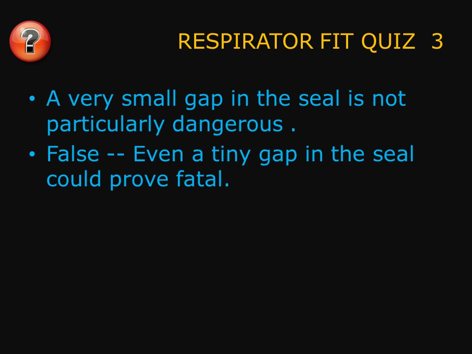 RESPIRATOR FIT QUIZ 3 A very small gap in the seal is not particularly dangerous.