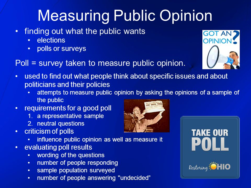 Measuring Public Opinion finding out what the public wants elections polls or surveys Poll = survey taken to measure public opinion. used to find out