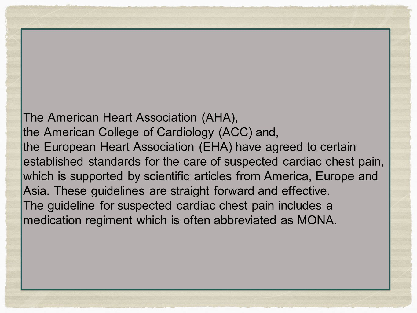 The American Heart Association (AHA), the American College of Cardiology (ACC) and, the European Heart Association (EHA) have agreed to certain established standards for the care of suspected cardiac chest pain, which is supported by scientific articles from America, Europe and Asia.