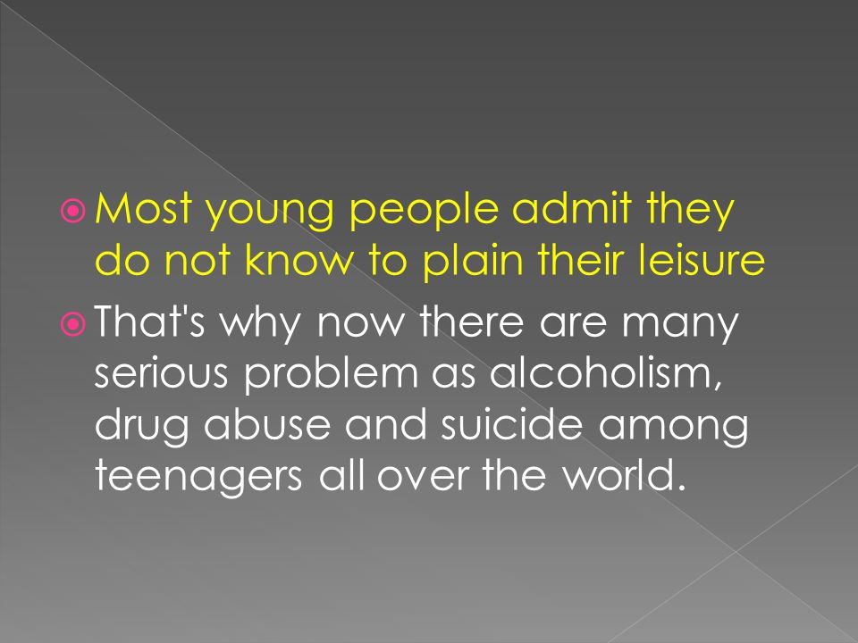  Most young people admit they do not know to plain their leisure  That s why now there are many serious problem as alcoholism, drug abuse and suicide among teenagers all over the world.