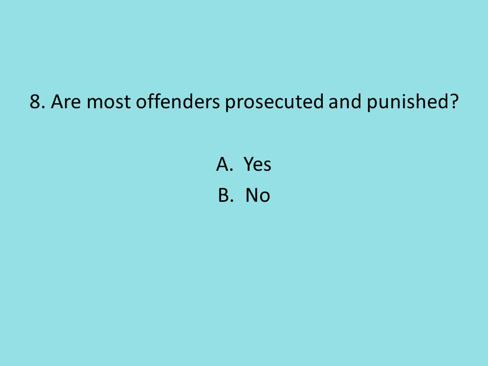 8. Are most offenders prosecuted and punished A.Yes B.No