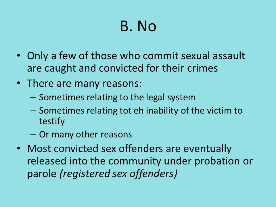Only a few of those who commit sexual assault are caught and convicted for their crimes There are many reasons: – Sometimes relating to the legal system – Sometimes relating tot eh inability of the victim to testify – Or many other reasons Most convicted sex offenders are eventually released into the community under probation or parole (registered sex offenders)