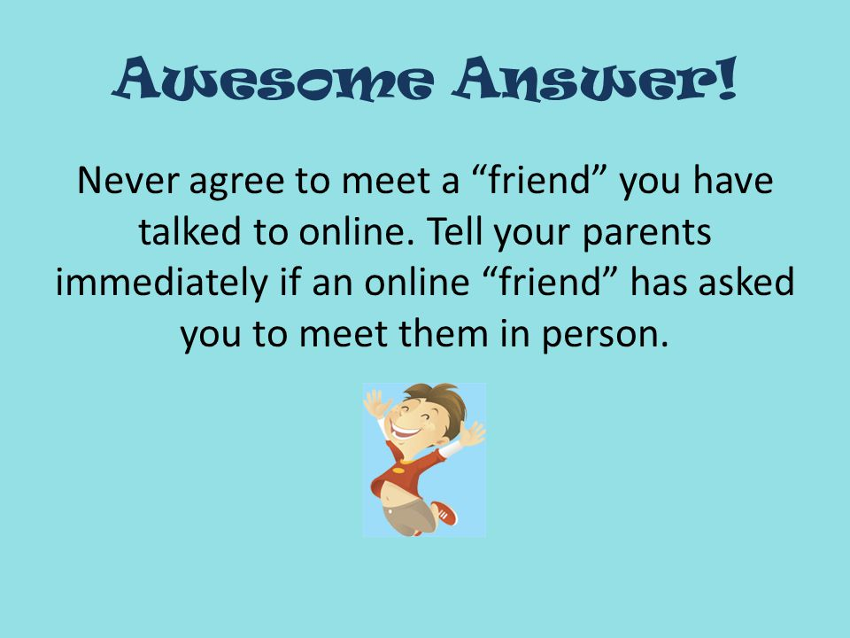 Awesome Answer. Never agree to meet a friend you have talked to online.