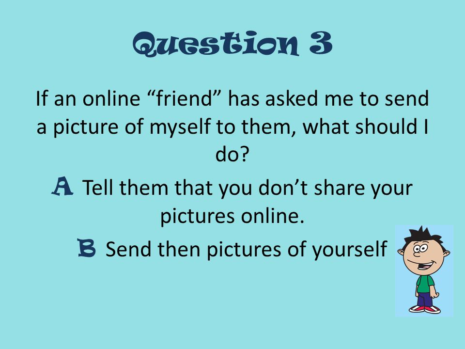 Question 3 If an online friend has asked me to send a picture of myself to them, what should I do.