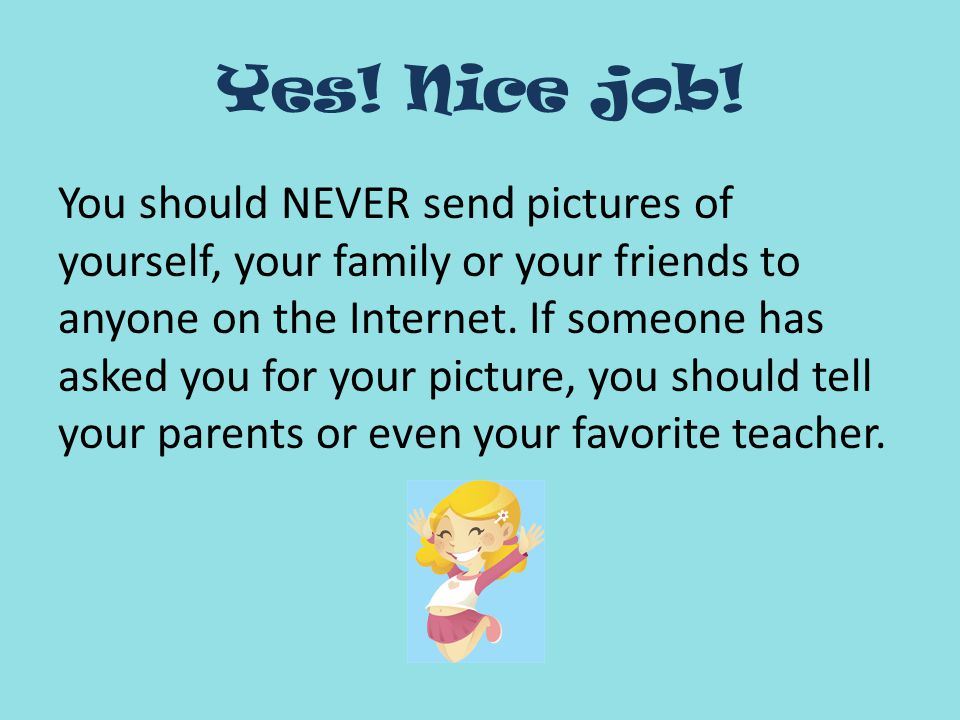 Yes! Nice job! You should NEVER send pictures of yourself, your family or your friends to anyone on the Internet. If someone has asked you for your pi
