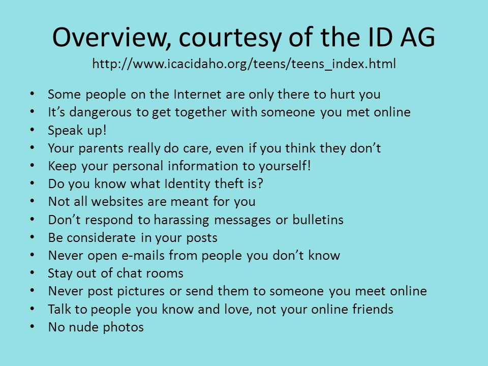 Overview, courtesy of the ID AG http://www.icacidaho.org/teens/teens_index.html Some people on the Internet are only there to hurt you It's dangerous to get together with someone you met online Speak up.