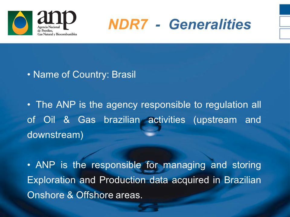 Name of Country: Brasil The ANP is the agency responsible to regulation all of Oil & Gas brazilian activities (upstream and downstream) ANP is the responsible for managing and storing Exploration and Production data acquired in Brazilian Onshore & Offshore areas.