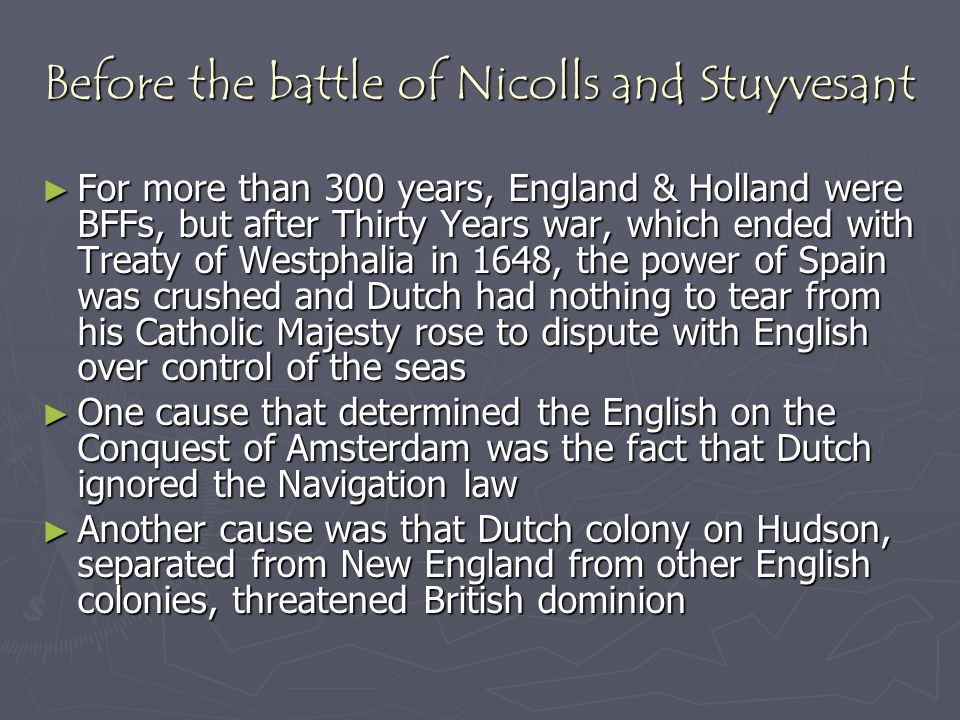 Before the battle of Nicolls and Stuyvesant ► For more than 300 years, England & Holland were BFFs, but after Thirty Years war, which ended with Treat