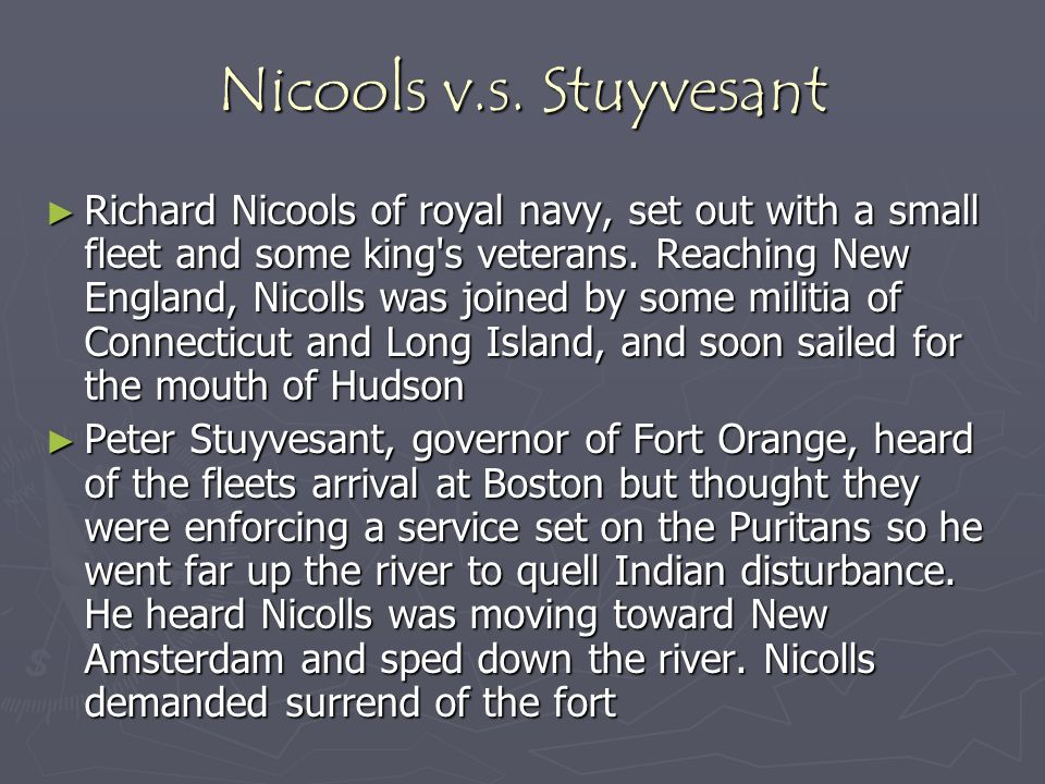 Nicools v.s. Stuyvesant ► Richard Nicools of royal navy, set out with a small fleet and some king's veterans. Reaching New England, Nicolls was joined