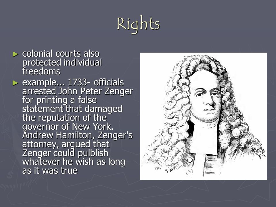 Rights ► colonial courts also protected individual freedoms ► example... 1733- officials arrested John Peter Zenger for printing a false statement tha