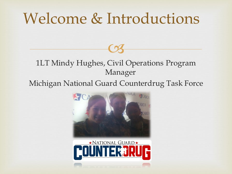  1LT Mindy Hughes, Civil Operations Program Manager Michigan National Guard Counterdrug Task Force Welcome & Introductions