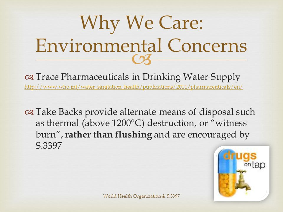   Trace Pharmaceuticals in Drinking Water Supply http://www.who.int/water_sanitation_health/publications/2011/pharmaceuticals/en/  Take Backs provide alternate means of disposal such as thermal (above 1200°C) destruction, or witness burn , rather than flushing and are encouraged by S.3397 Why We Care: Environmental Concerns World Health Organization & S.3397