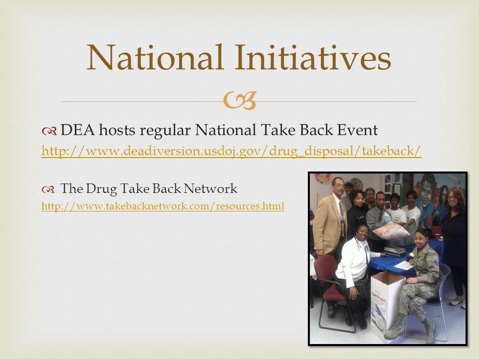  National Initiatives  DEA hosts regular National Take Back Event http://www.deadiversion.usdoj.gov/drug_disposal/takeback/  The Drug Take Back Network http://www.takebacknetwork.com/resources.html
