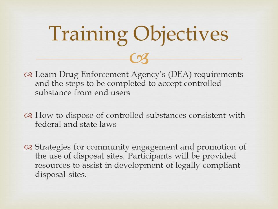   Learn Drug Enforcement Agency's (DEA) requirements and the steps to be completed to accept controlled substance from end users  How to dispose of controlled substances consistent with federal and state laws  Strategies for community engagement and promotion of the use of disposal sites.