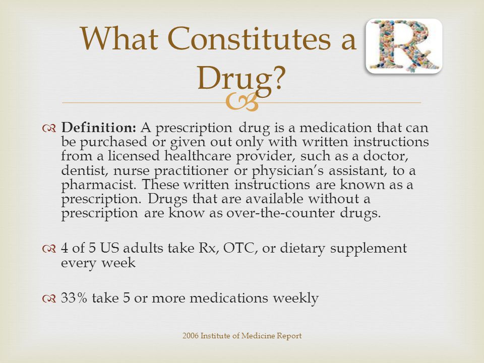   Definition: A prescription drug is a medication that can be purchased or given out only with written instructions from a licensed healthcare provider, such as a doctor, dentist, nurse practitioner or physician's assistant, to a pharmacist.
