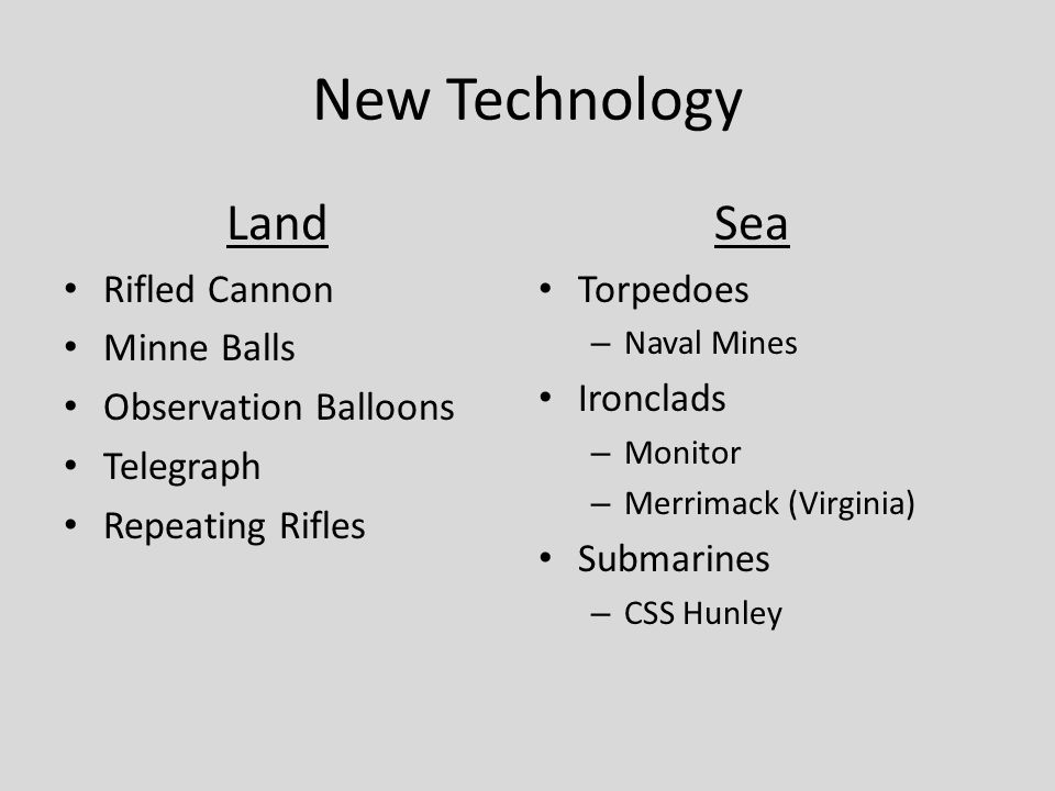 New Technology Sea Torpedoes – Naval Mines Ironclads – Monitor – Merrimack (Virginia) Submarines – CSS Hunley Land Rifled Cannon Minne Balls Observation Balloons Telegraph Repeating Rifles