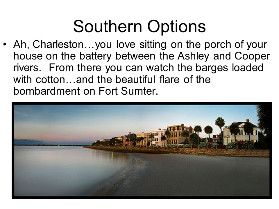 Southern Options Ah, Charleston…you love sitting on the porch of your house on the battery between the Ashley and Cooper rivers.