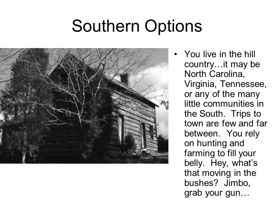 Southern Options You live in the hill country…it may be North Carolina, Virginia, Tennessee, or any of the many little communities in the South.