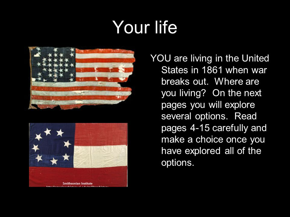 Your life YOU are living in the United States in 1861 when war breaks out.