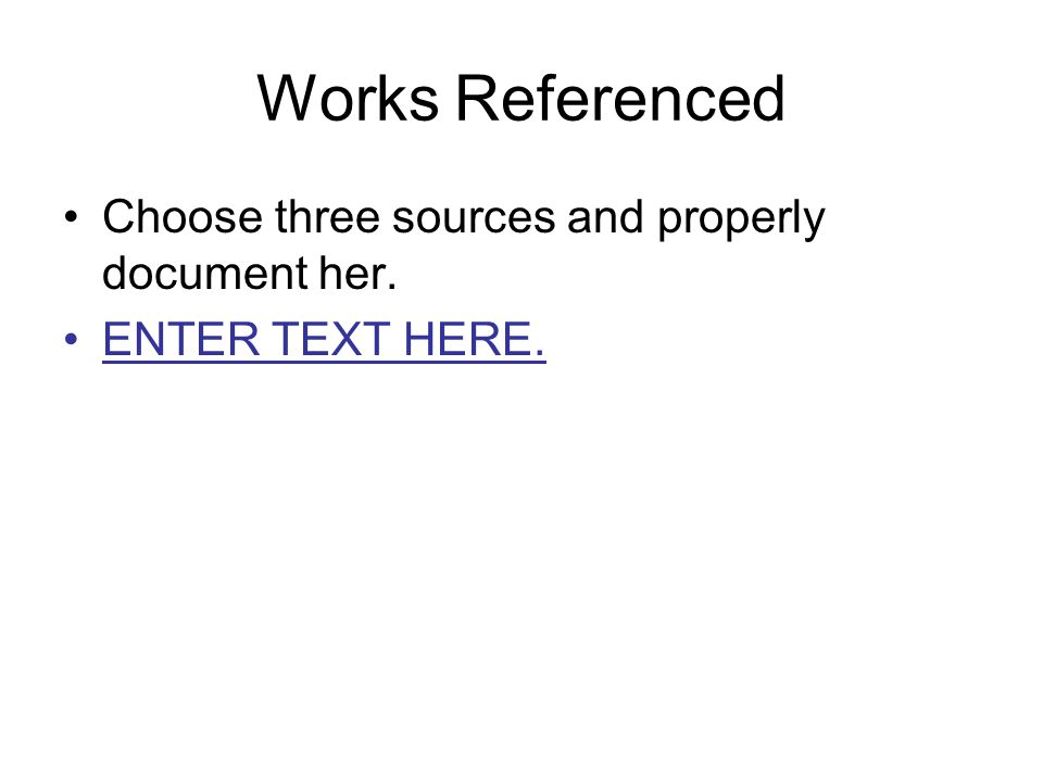 Works Referenced Choose three sources and properly document her. ENTER TEXT HERE.